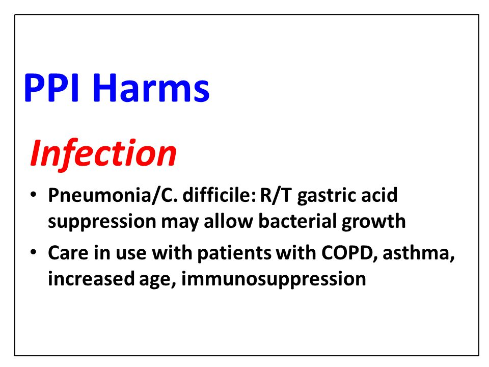 PPI Harms Infection. Pneumonia/C. difficile: R/T gastric acid suppression may allow bacterial growth.