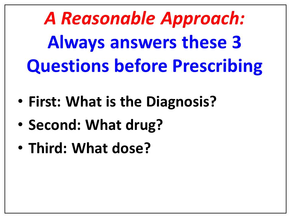 A Reasonable Approach: Always answers these 3 Questions before Prescribing