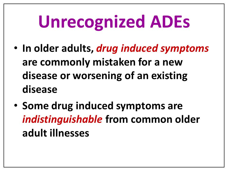 Unrecognized ADEs In older adults, drug induced symptoms are commonly mistaken for a new disease or worsening of an existing disease.