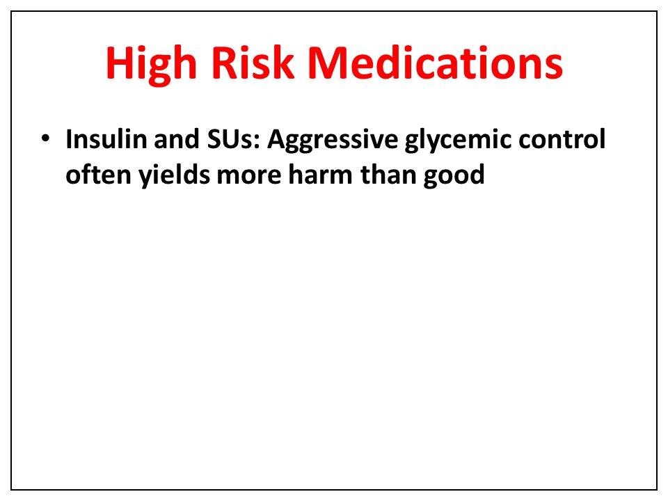 High Risk Medications Insulin and SUs: Aggressive glycemic control often yields more harm than good