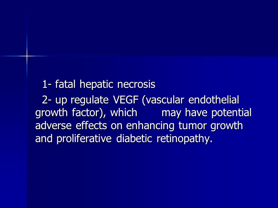 1- fatal hepatic necrosis 2- up regulate VEGF (vascular endothelial growth factor), which may have potential adverse effects on enhancing tumor growth and proliferative diabetic retinopathy.