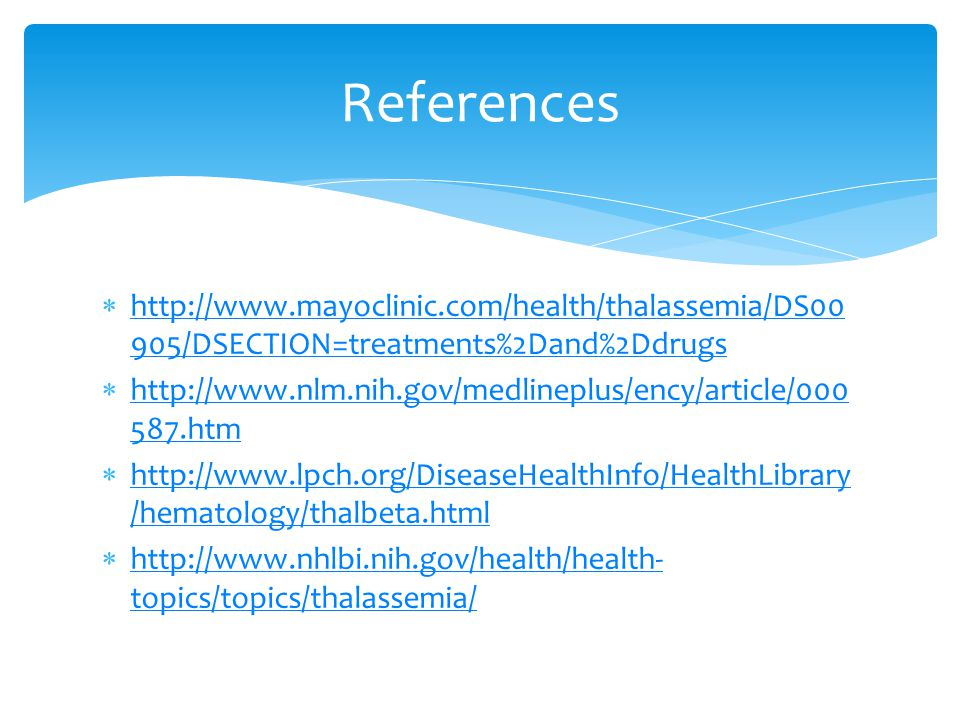 References http://www.mayoclinic.com/health/thalassemia/DS00905/DSECTION=treatments%2Dand%2Ddrugs.