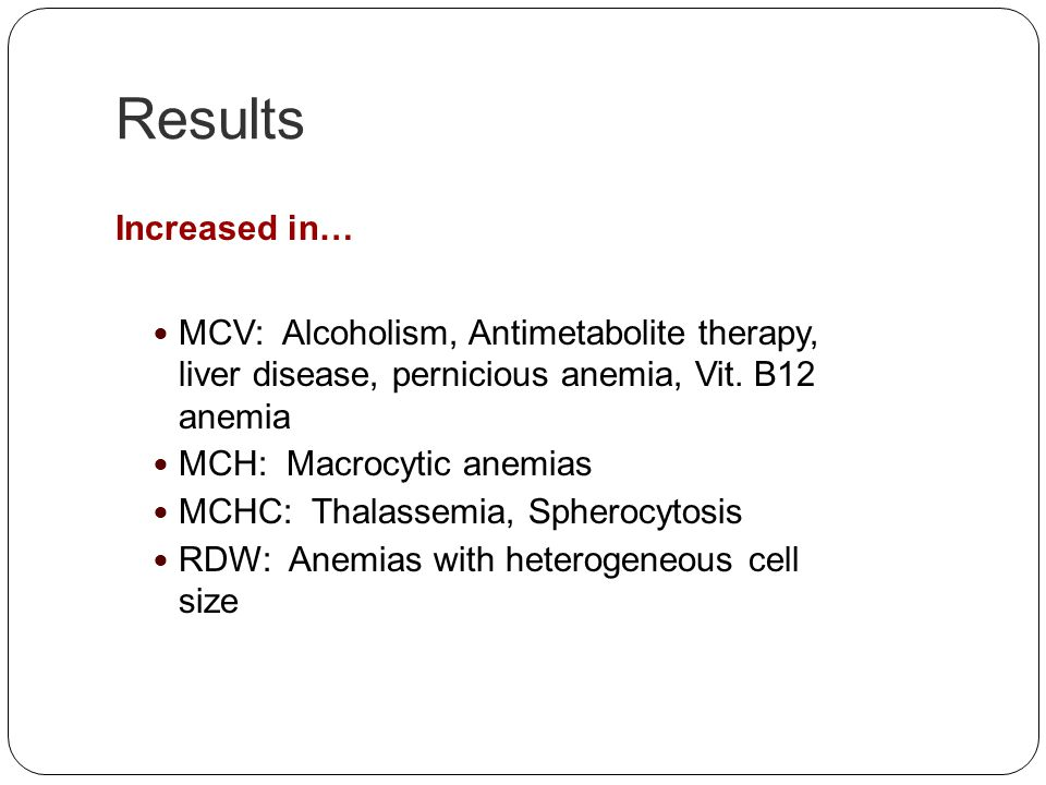 Results Increased in… MCV: Alcoholism, Antimetabolite therapy, liver disease, pernicious anemia, Vit. B12 anemia.