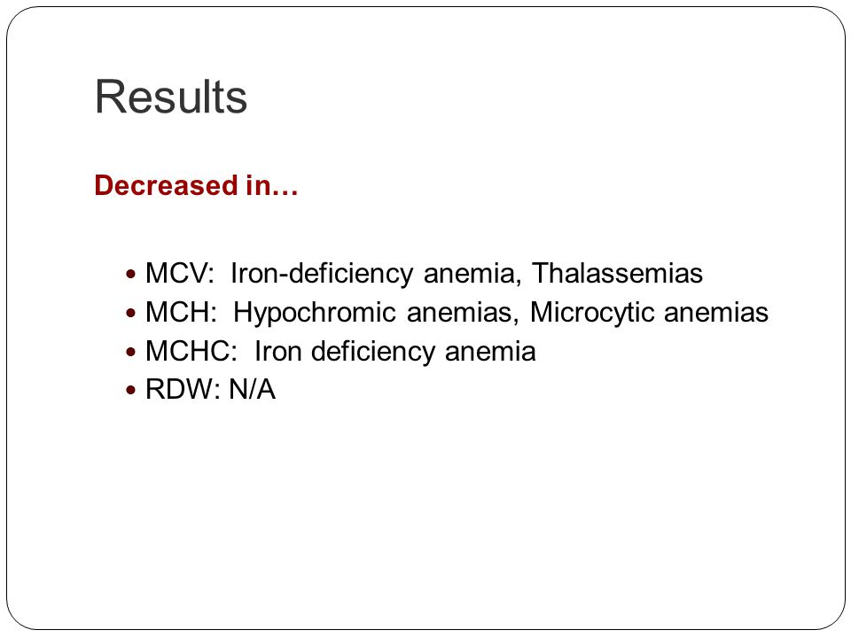 Results Decreased in… MCV: Iron-deficiency anemia, Thalassemias