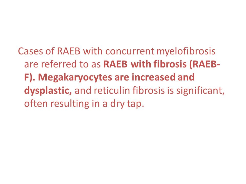 Cases of RAEB with concurrent myelofibrosis are referred to as RAEB with fibrosis (RAEB-F).