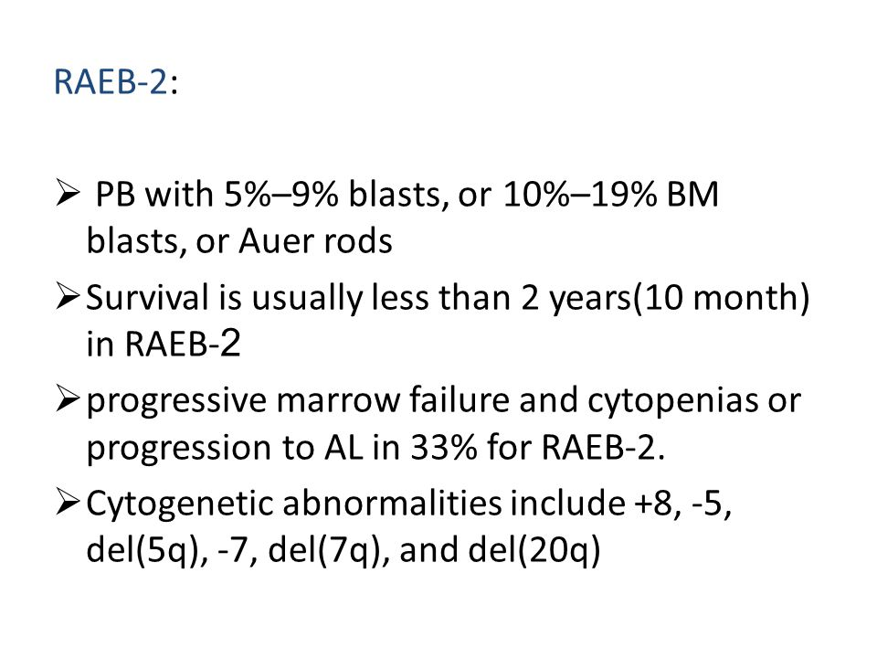 RAEB-2: PB with 5%–9% blasts, or 10%–19% BM blasts, or Auer rods. Survival is usually less than 2 years(10 month) in RAEB-2.