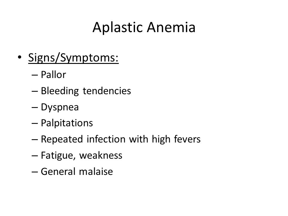 Aplastic Anemia Signs/Symptoms: Pallor Bleeding tendencies Dyspnea