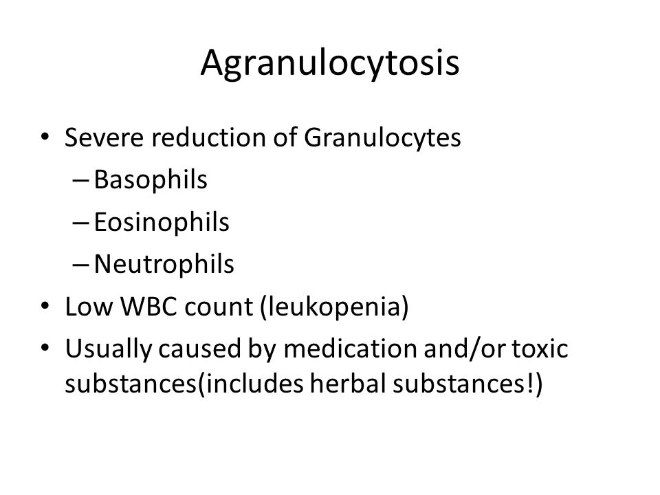 Agranulocytosis Severe reduction of Granulocytes Basophils Eosinophils