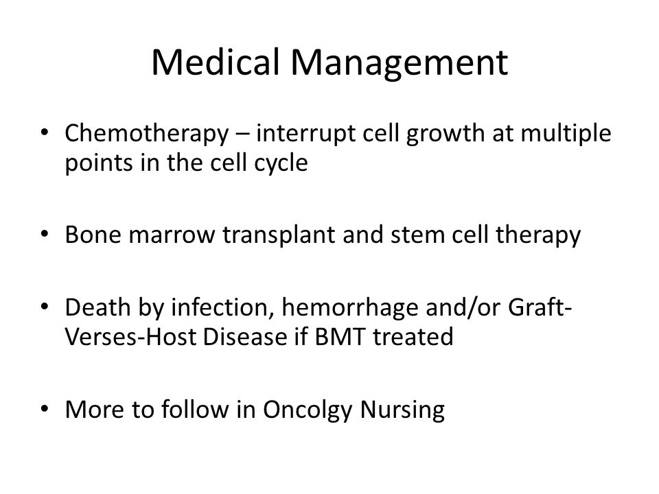 Medical Management Chemotherapy – interrupt cell growth at multiple points in the cell cycle. Bone marrow transplant and stem cell therapy.