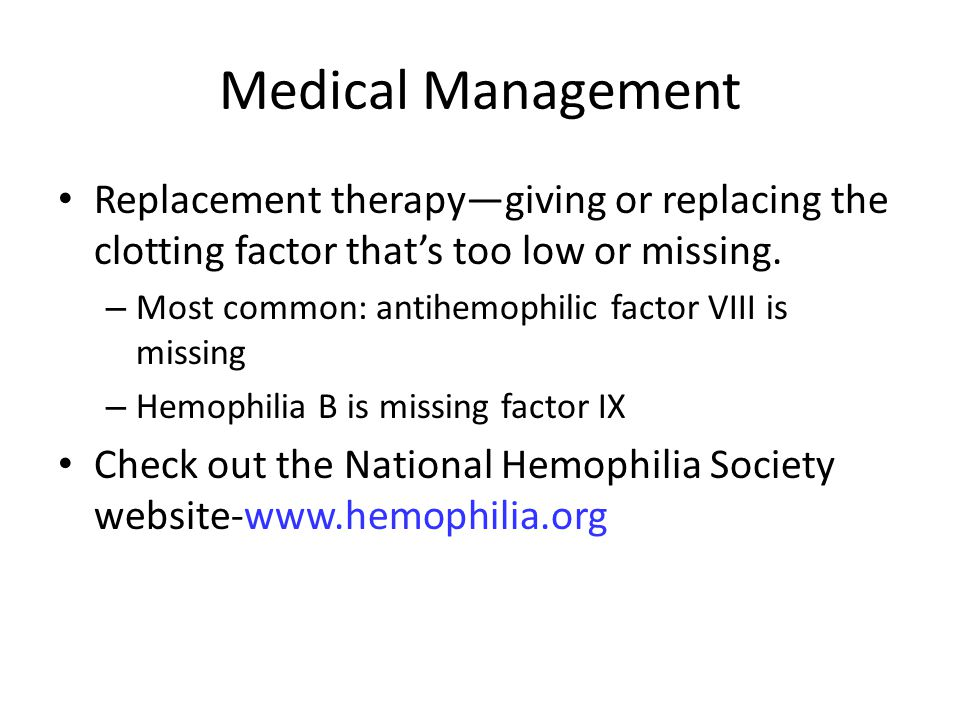 Medical Management Replacement therapy—giving or replacing the clotting factor that's too low or missing.