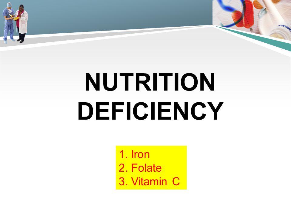 Nutrition deficiency 1. Iron 2. Folate 3. Vitamin C