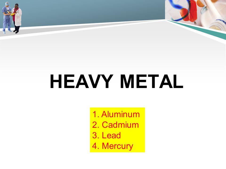 Heavy metal 1. Aluminum 2. Cadmium 3. Lead 4. Mercury