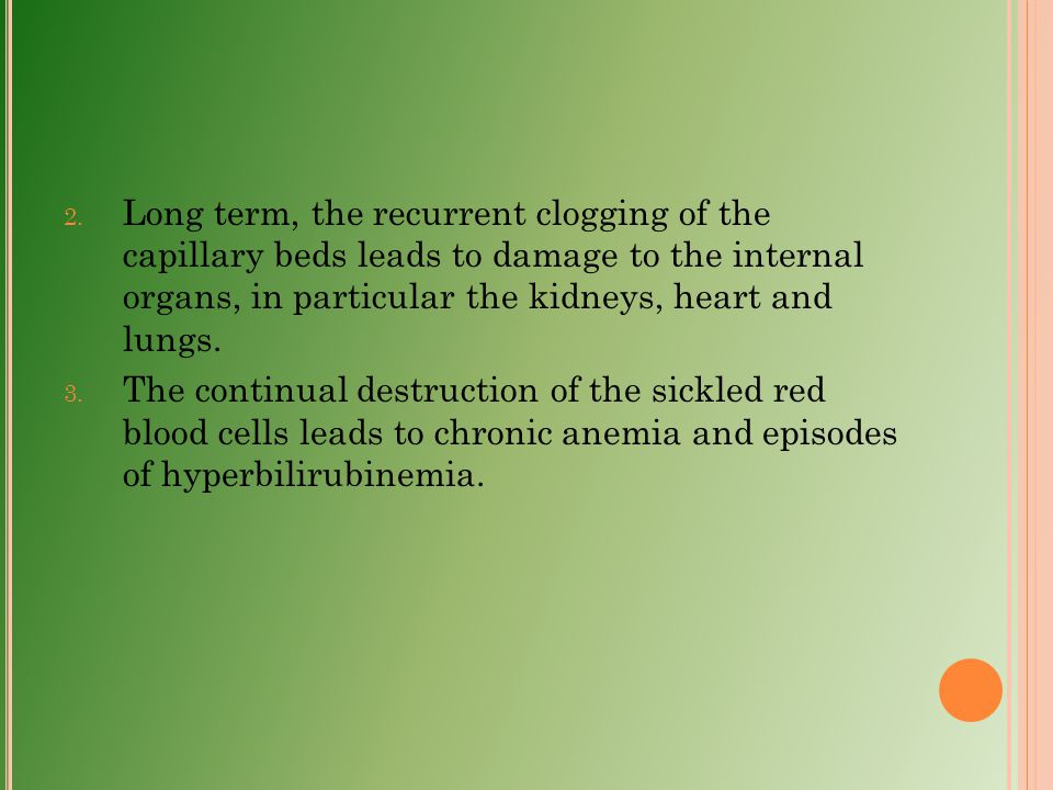Long term, the recurrent clogging of the capillary beds leads to damage to the internal organs, in particular the kidneys, heart and lungs.
