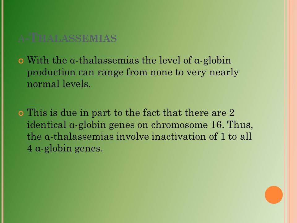 α-Thalassemias With the α-thalassemias the level of α-globin production can range from none to very nearly normal levels.