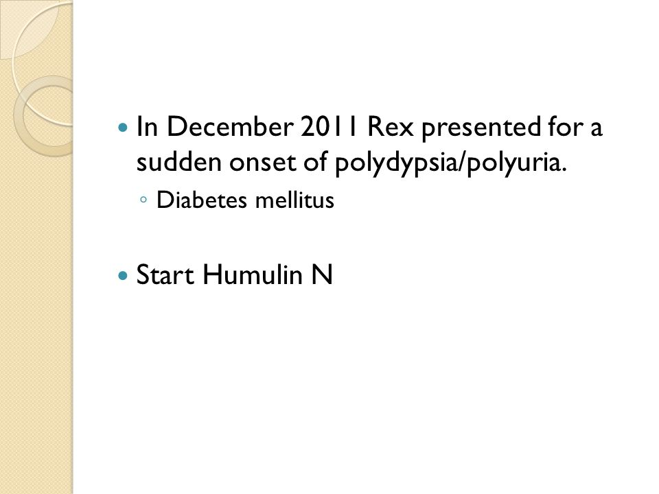 In December 2011 Rex presented for a sudden onset of polydypsia/polyuria.