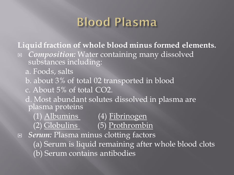 Blood Plasma Liquid fraction of whole blood minus formed elements.