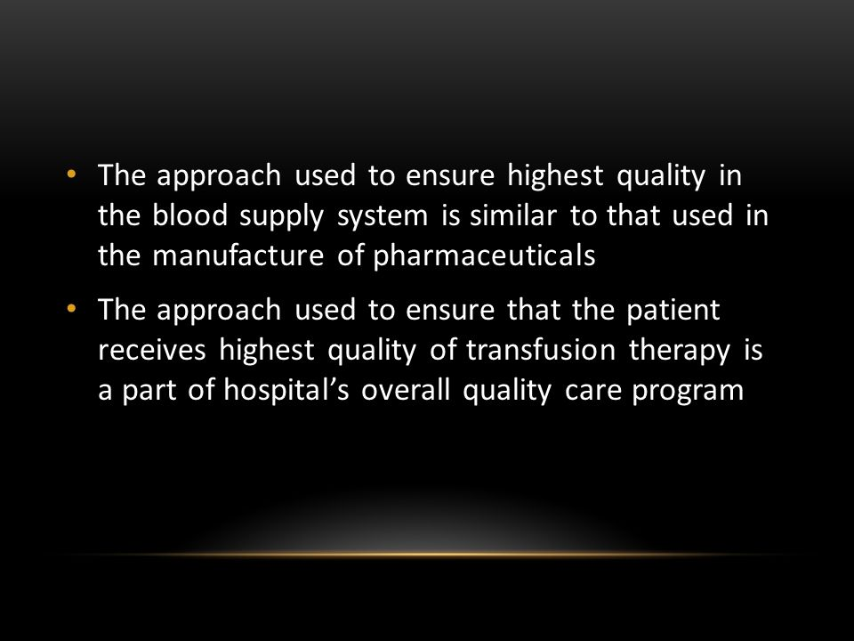The approach used to ensure highest quality in the blood supply system is similar to that used in the manufacture of pharmaceuticals
