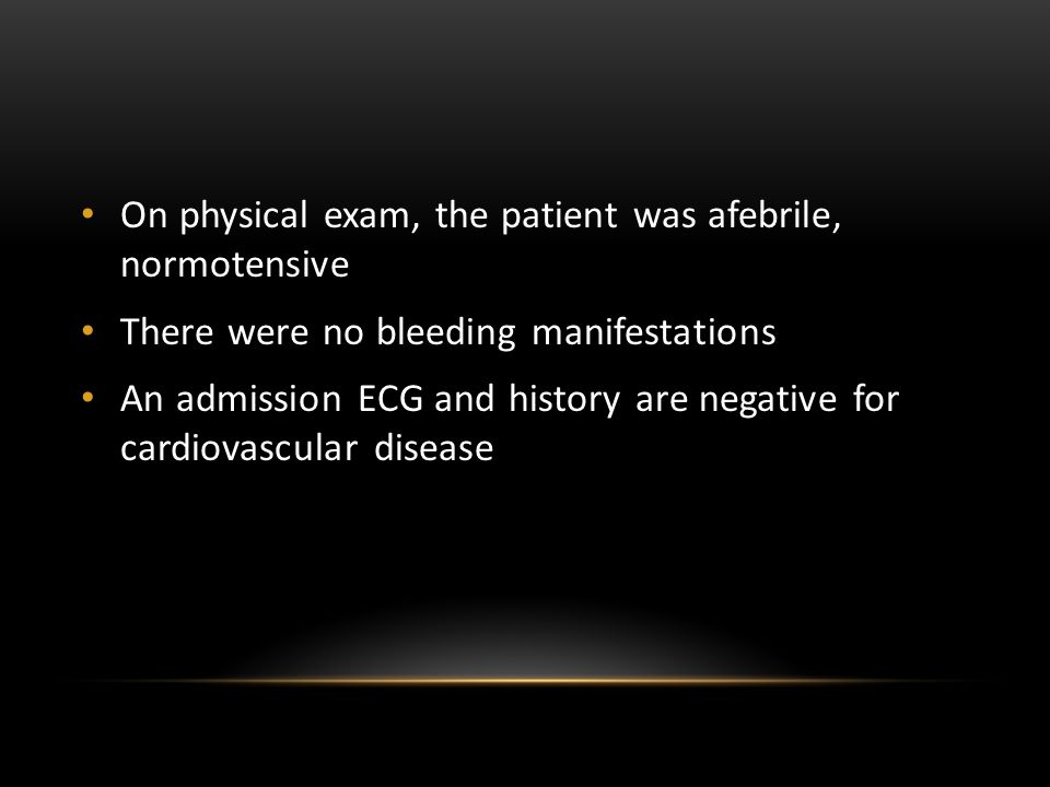 On physical exam, the patient was afebrile, normotensive