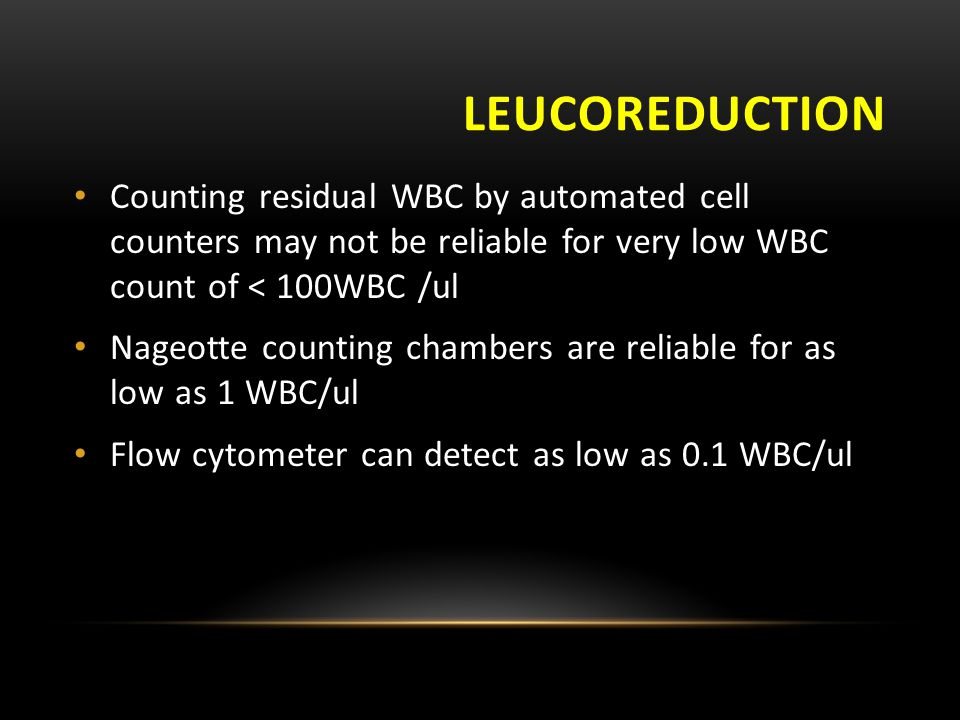leucoreduction Counting residual WBC by automated cell counters may not be reliable for very low WBC count of < 100WBC /ul.