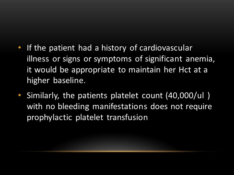 If the patient had a history of cardiovascular illness or signs or symptoms of significant anemia, it would be appropriate to maintain her Hct at a higher baseline.