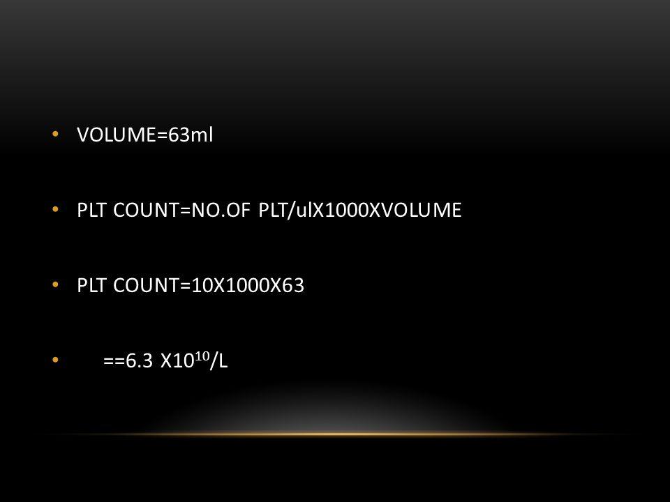 VOLUME=63ml PLT COUNT=NO.OF PLT/ulX1000XVOLUME PLT COUNT=10X1000X63 ==6.3 X1010/L