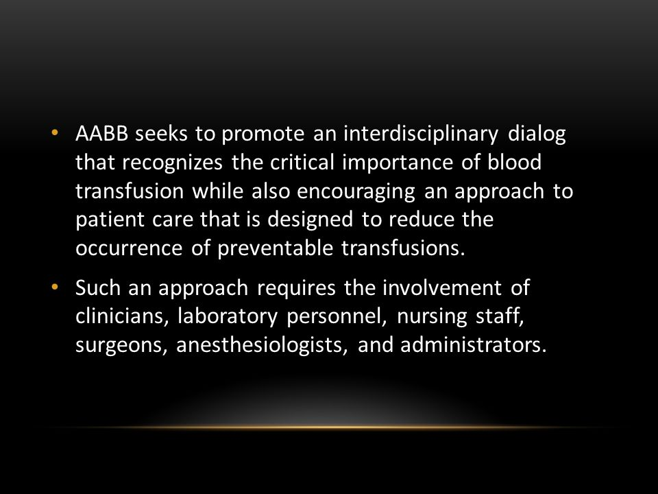 AABB seeks to promote an interdisciplinary dialog that recognizes the critical importance of blood transfusion while also encouraging an approach to patient care that is designed to reduce the occurrence of preventable transfusions.