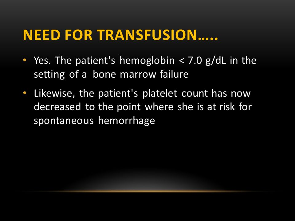 Need for transfusion….. Yes. The patient s hemoglobin < 7.0 g/dL in the setting of a bone marrow failure.