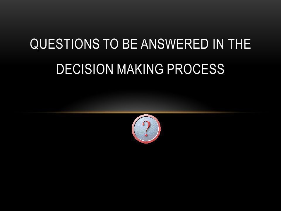 QUESTIONS TO BE ANSWERED IN THE DECISION MAKING PROCESS