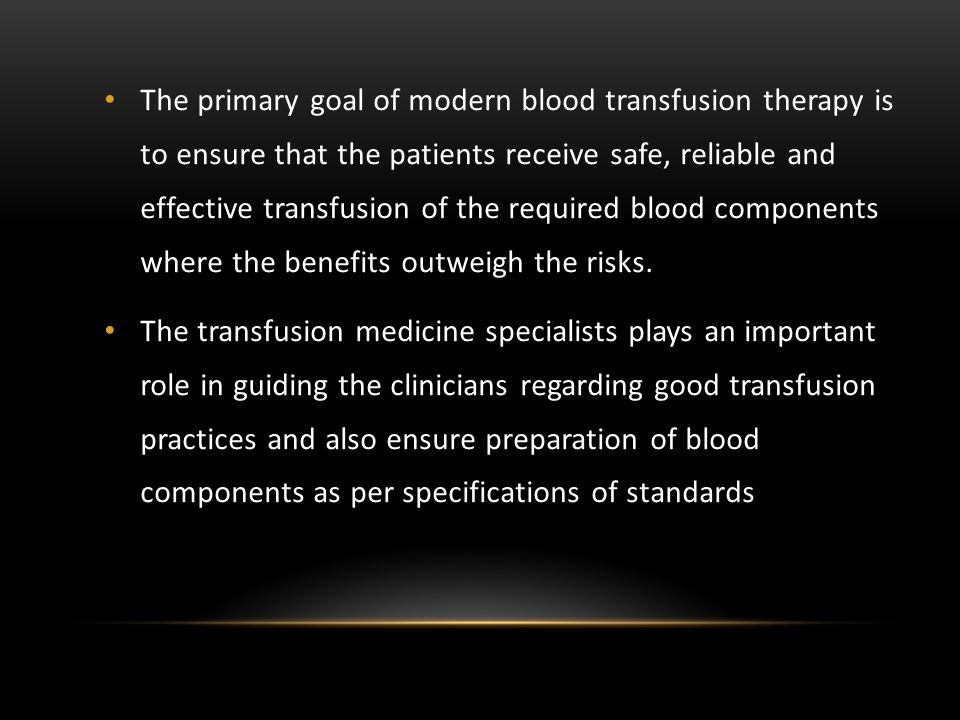 The primary goal of modern blood transfusion therapy is to ensure that the patients receive safe, reliable and effective transfusion of the required blood components where the benefits outweigh the risks.