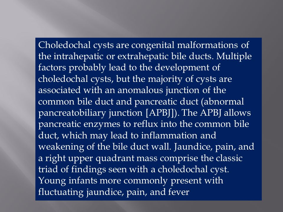 Choledochal cysts are congenital malformations of the intrahepatic or extrahepatic bile ducts.