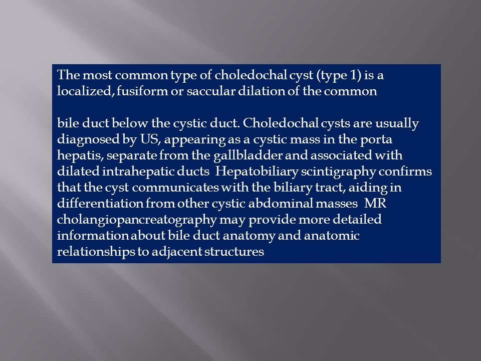 The most common type of choledochal cyst (type 1) is a localized, fusiform or saccular dilation of the common