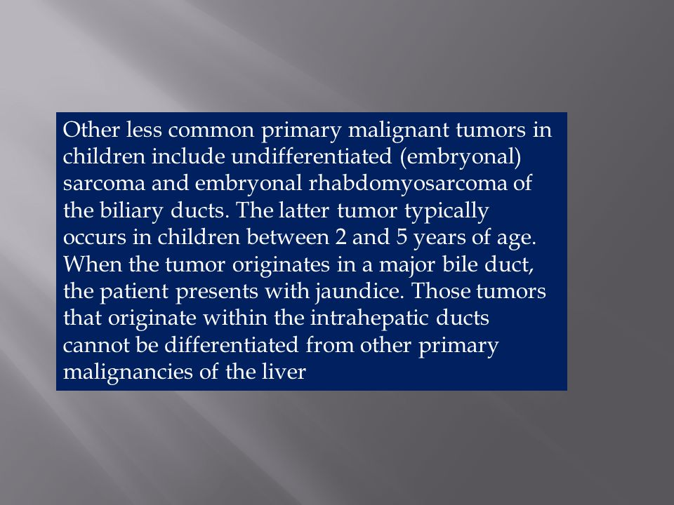 Other less common primary malignant tumors in children include undifferentiated (embryonal) sarcoma and embryonal rhabdomyosarcoma of the biliary ducts.