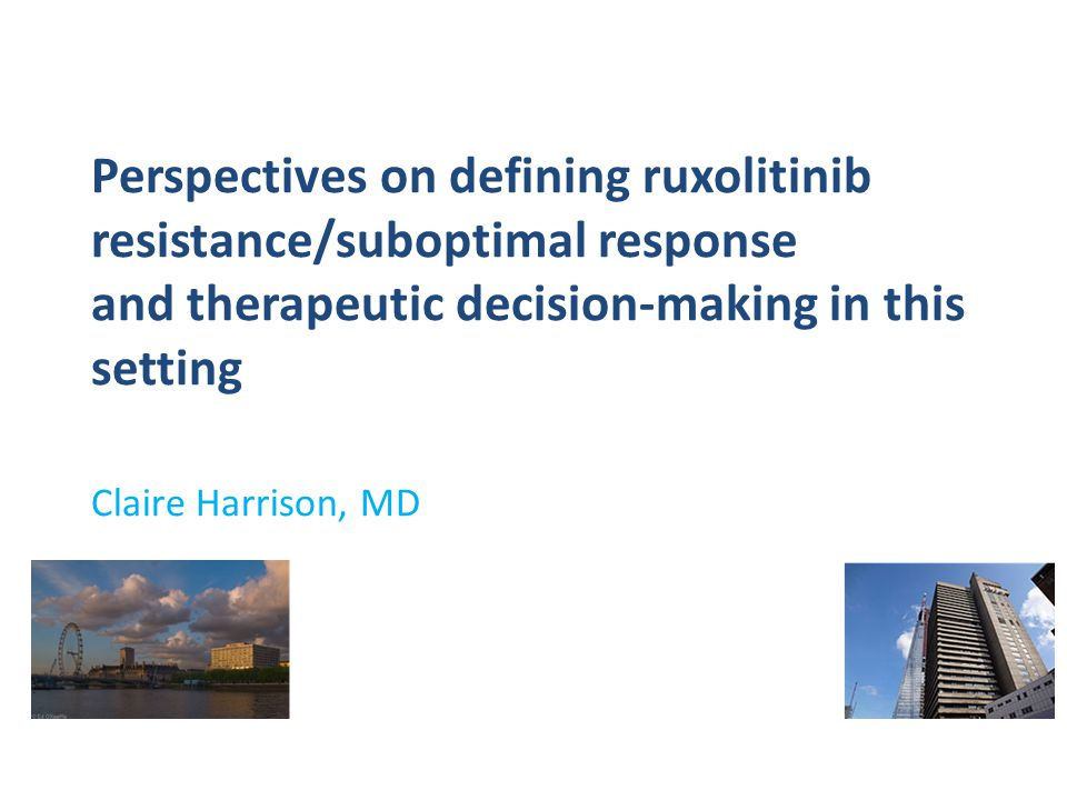Perspectives on defining ruxolitinib resistance/suboptimal response and therapeutic decision-making in this setting Claire Harrison, MD