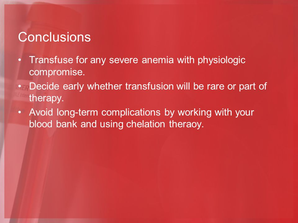 Conclusions Transfuse for any severe anemia with physiologic compromise. Decide early whether transfusion will be rare or part of therapy.