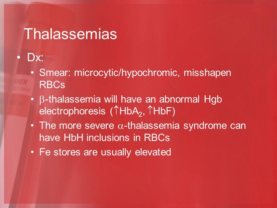 Thalassemias Dx: Smear: microcytic/hypochromic, misshapen RBCs