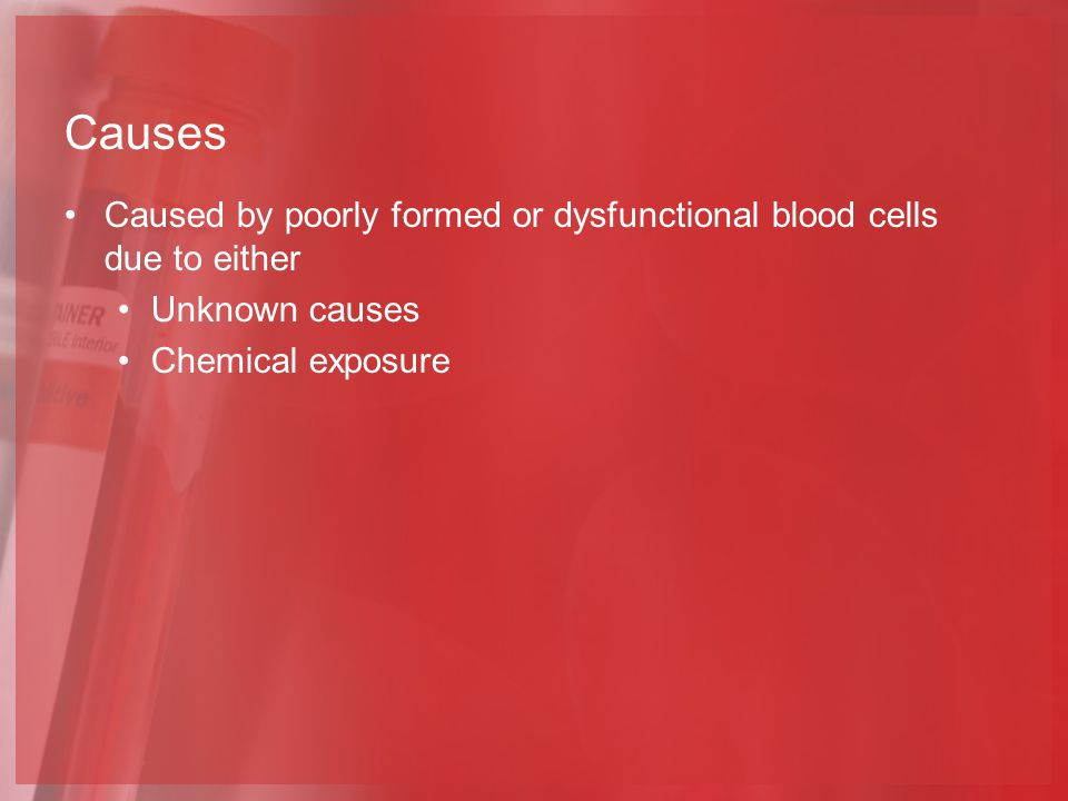 Causes Caused by poorly formed or dysfunctional blood cells due to either.