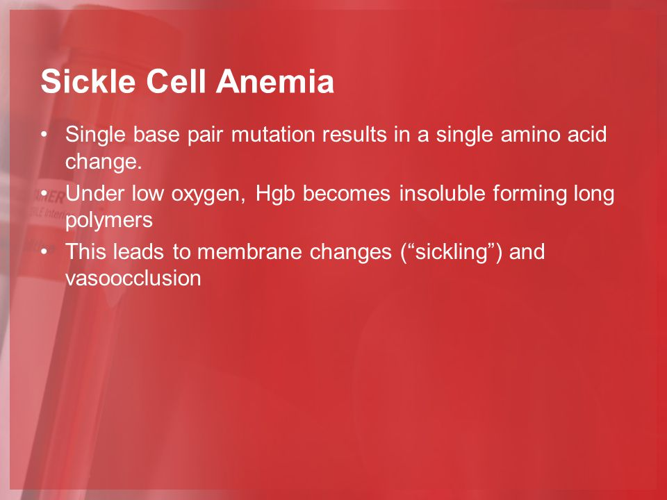 Sickle Cell Anemia Single base pair mutation results in a single amino acid change. Under low oxygen, Hgb becomes insoluble forming long polymers.