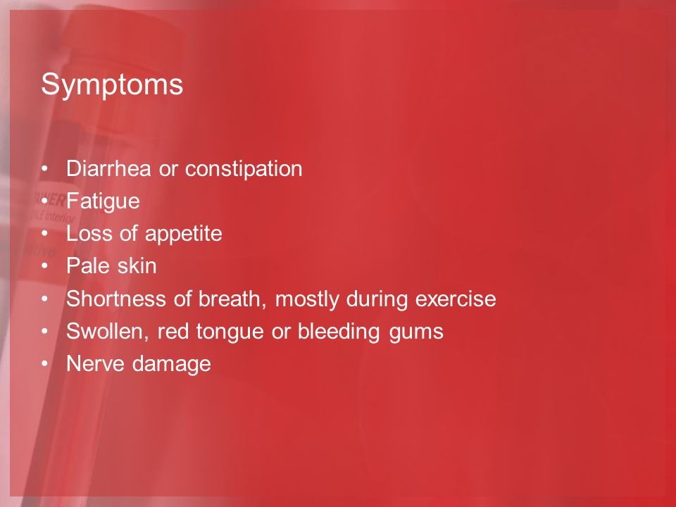 Symptoms Diarrhea or constipation Fatigue Loss of appetite Pale skin