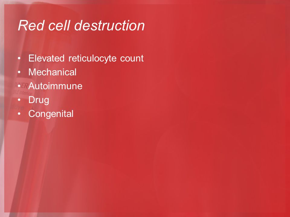 Red cell destruction Elevated reticulocyte count Mechanical Autoimmune