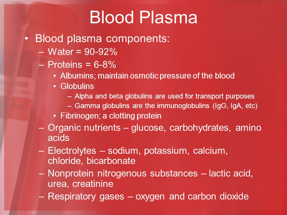 Blood Plasma Blood plasma components: Water = 90-92% Proteins = 6-8%