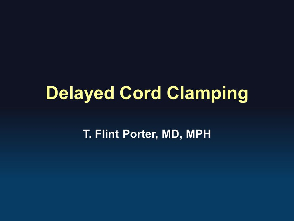 Delayed Cord Clamping T. Flint Porter, MD, MPH