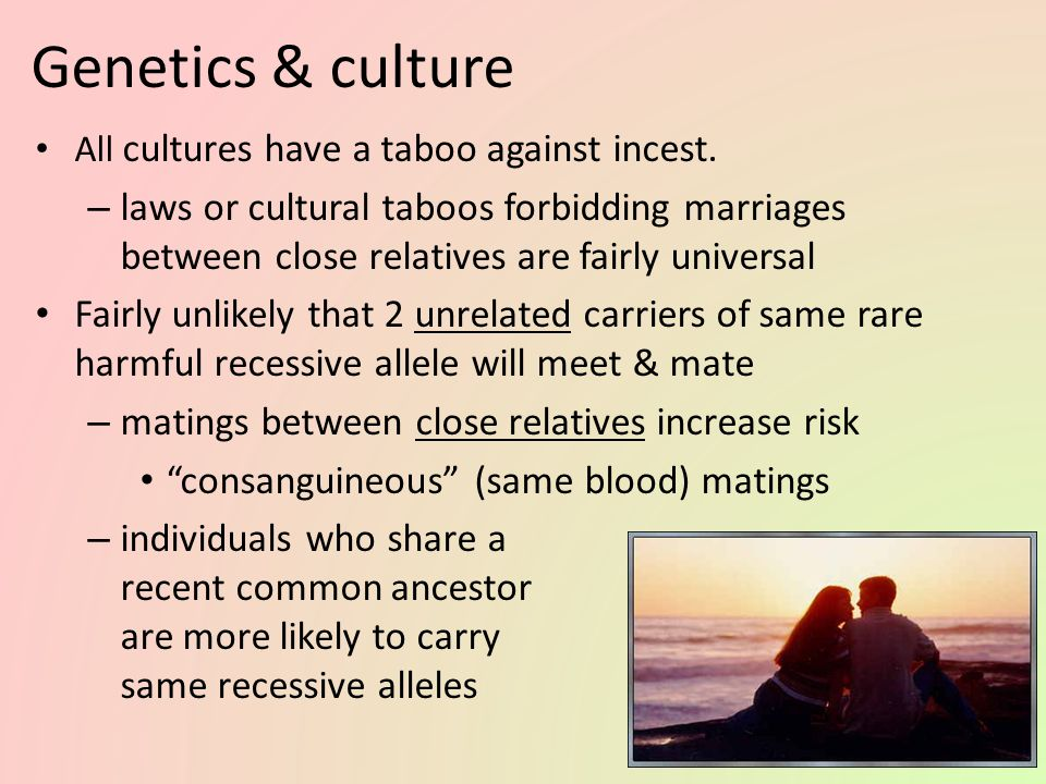 Genetics & culture All cultures have a taboo against incest.