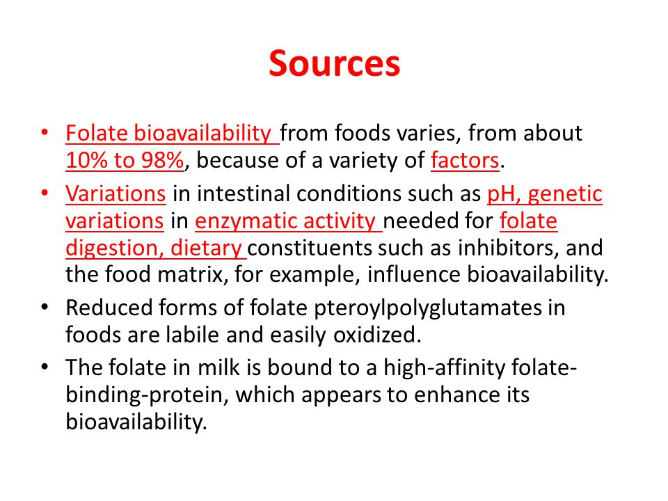 Sources Folate bioavailability from foods varies, from about 10% to 98%, because of a variety of factors.
