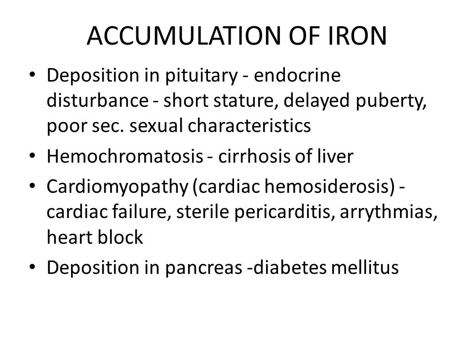 ACCUMULATION OF IRON Deposition in pituitary - endocrine disturbance - short stature, delayed puberty, poor sec. sexual characteristics.