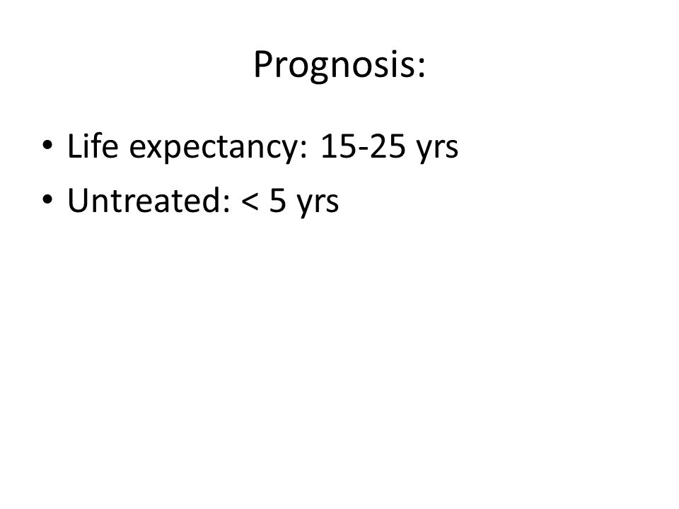 Prognosis: Life expectancy: 15-25 yrs Untreated: < 5 yrs