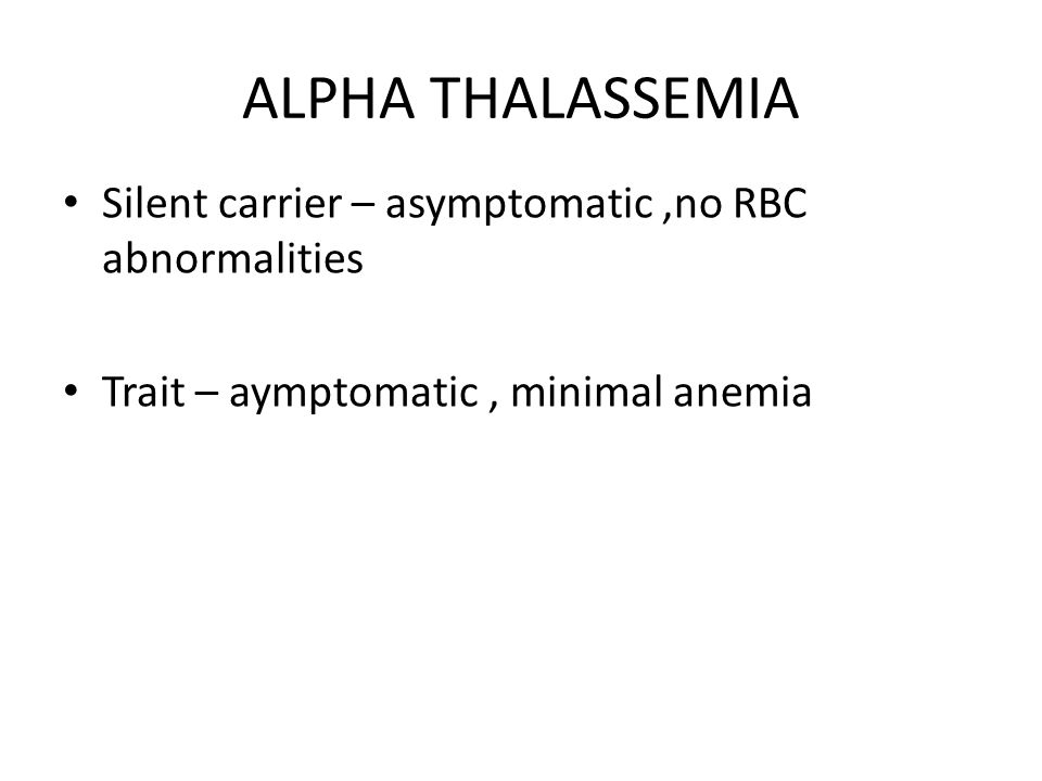 ALPHA THALASSEMIA Silent carrier – asymptomatic ,no RBC abnormalities
