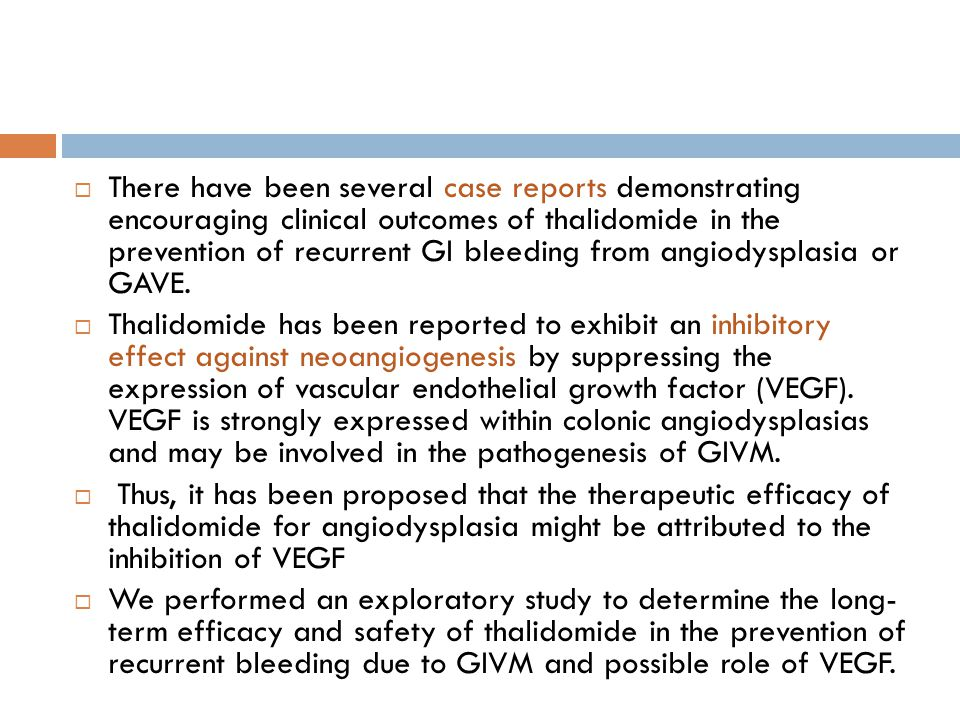 There have been several case reports demonstrating encouraging clinical outcomes of thalidomide in the prevention of recurrent GI bleeding from angiodysplasia or GAVE.