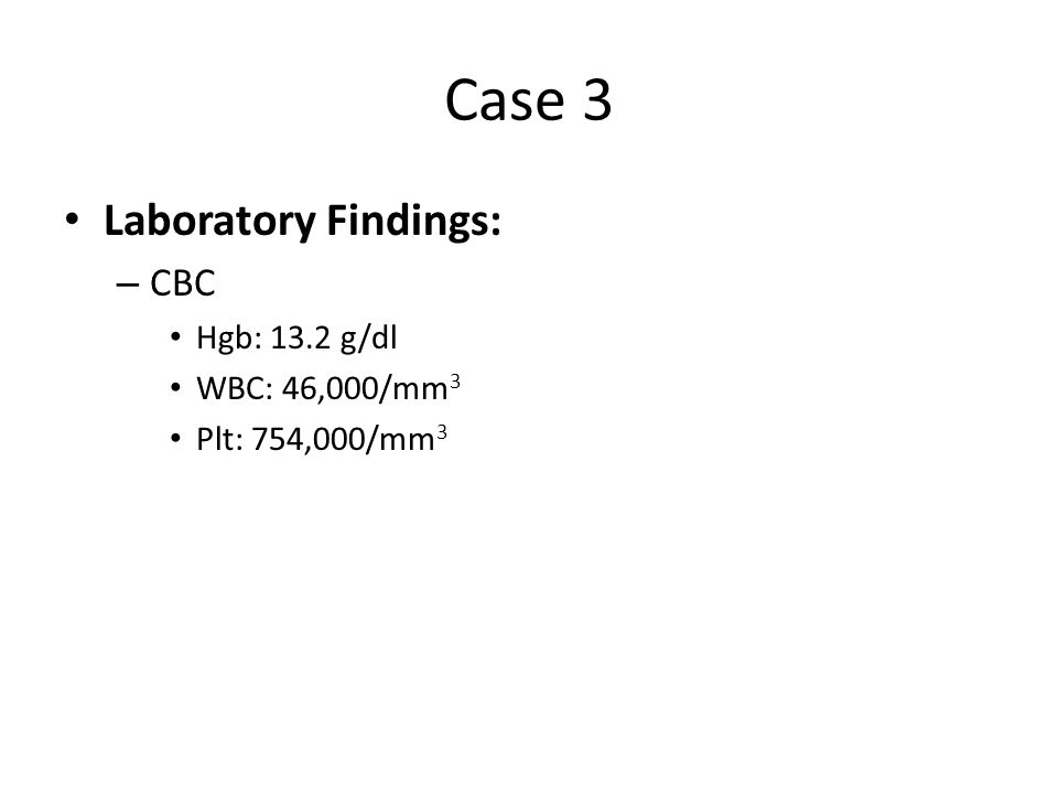 Case 3 Laboratory Findings: CBC Hgb: 13.2 g/dl WBC: 46,000/mm3