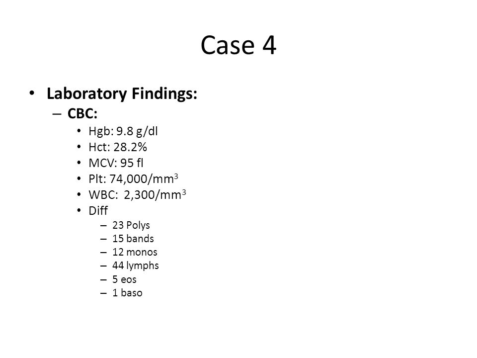 Case 4 Laboratory Findings: CBC: Hgb: 9.8 g/dl Hct: 28.2% MCV: 95 fl