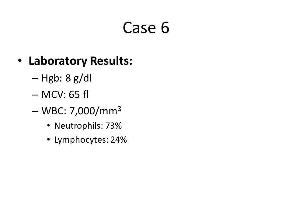 Case 6 Laboratory Results: Hgb: 8 g/dl MCV: 65 fl WBC: 7,000/mm3